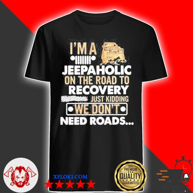 I'm a jeepaholic on the road to recovery just kidding we don't need roads shirt