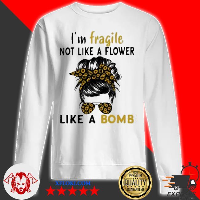 I'm fragile like a bomb sunflower s sweatshirt