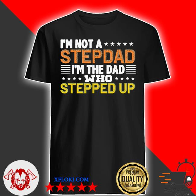 I'm not a stepdad I'm the dad who stepped up classic shirt