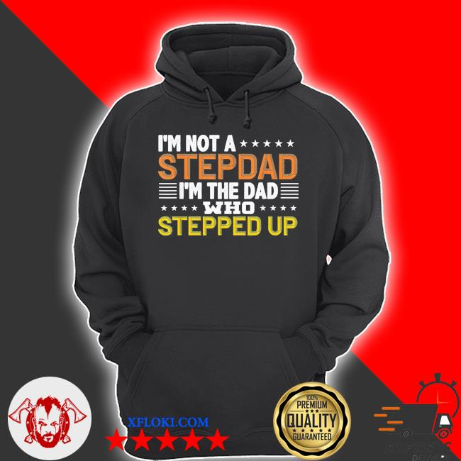 I'm not a stepdad I'm the dad who stepped up us 2021 s hoodie