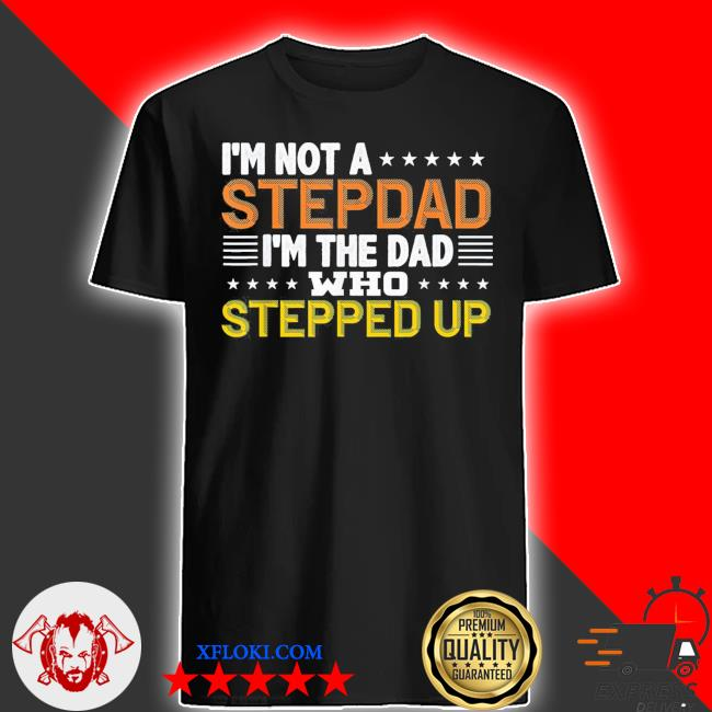 I'm not a stepdad I'm the dad who stepped up us 2021 shirt