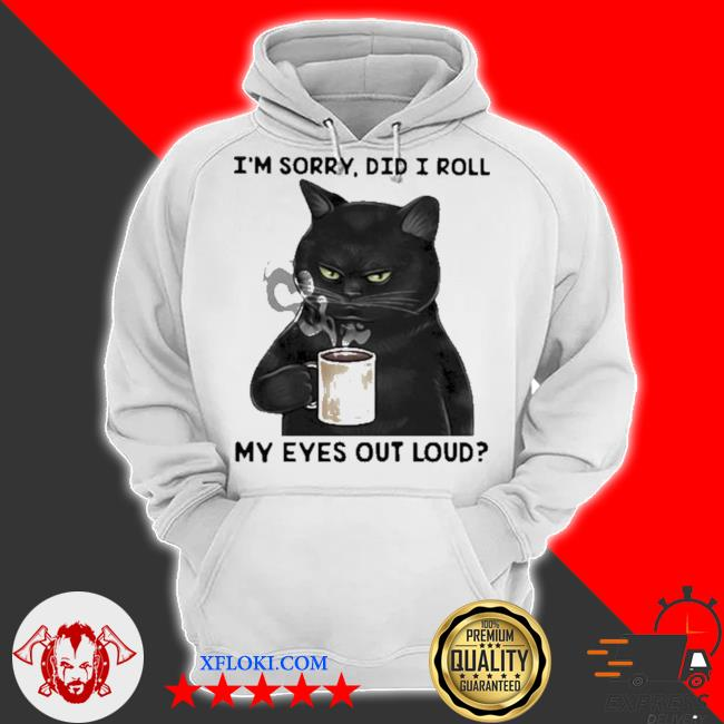 I'm sorry did I roll my eyes out loud cat s hoodie