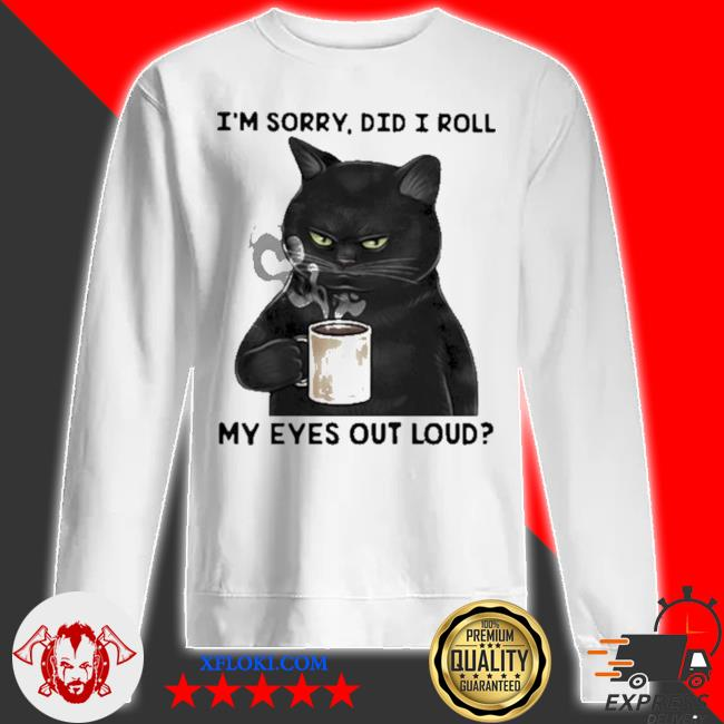 I'm sorry did I roll my eyes out loud cat s sweatshirt