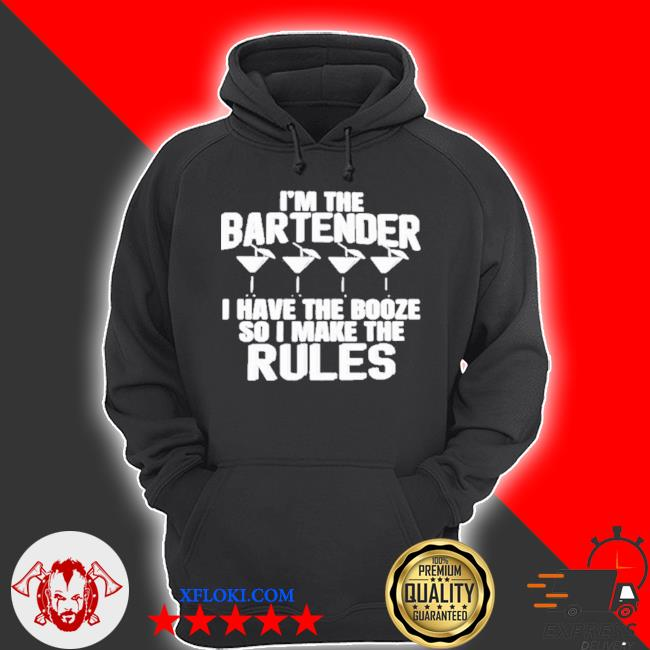 I'm the bartender I have the booze so I make the rules s hoodie