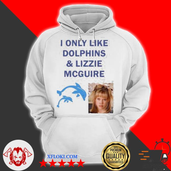 I only like dolphins and lizzie mcguire s hoodie