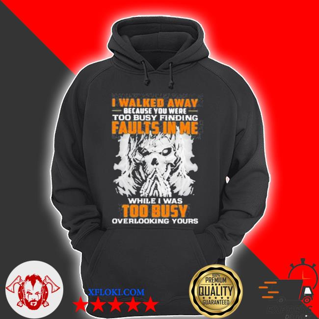 I walked away because you were too busy finding faults in me while I was too busy overlooking yours skull s hoodie
