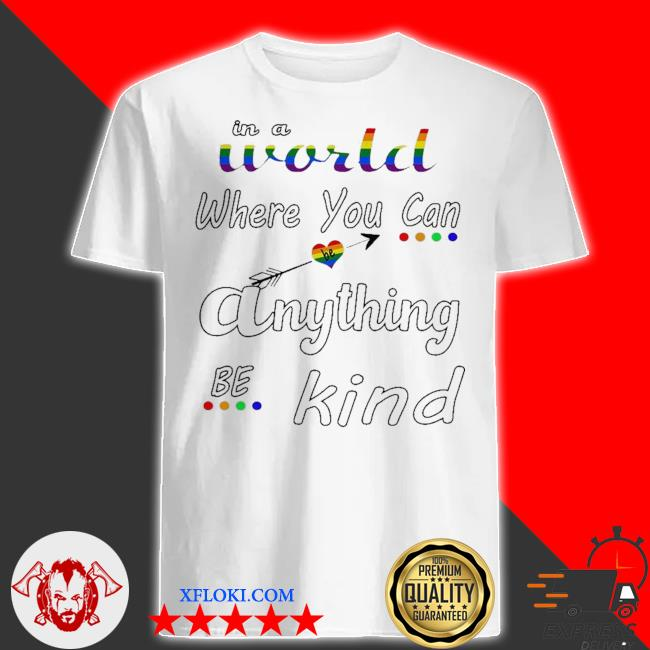 In a world where you can be anything be kind LGBT shirt