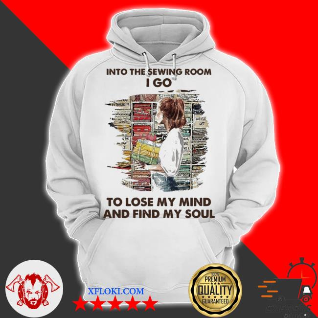 Into the sewing room I go to lose my mind and find my soul new 2021 s hoodie