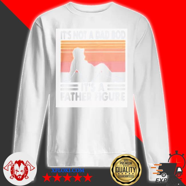 It's not a dad bod it's a father figure vintage new 2021 s sweatshirt