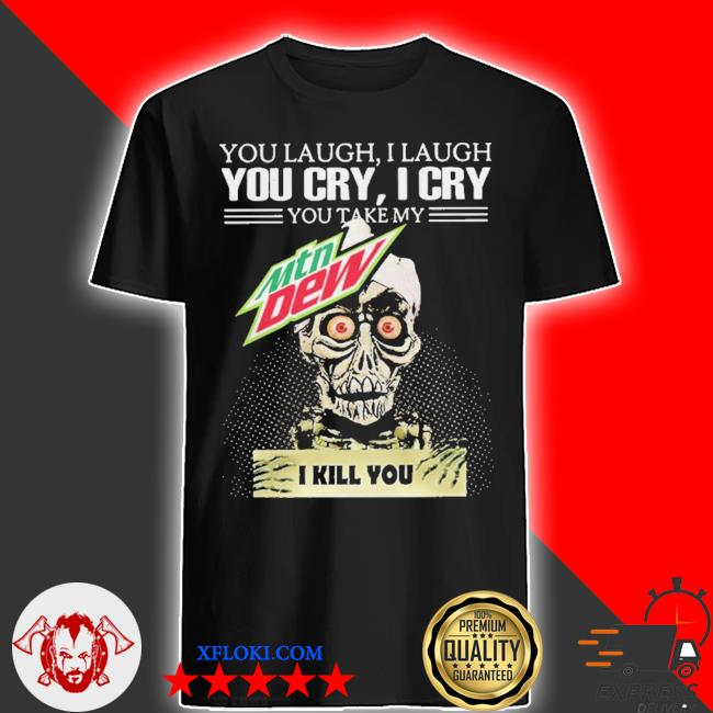 Jeff Dunham you laugh I laugh you cry I cry you take my mtn dew I kill you shirt