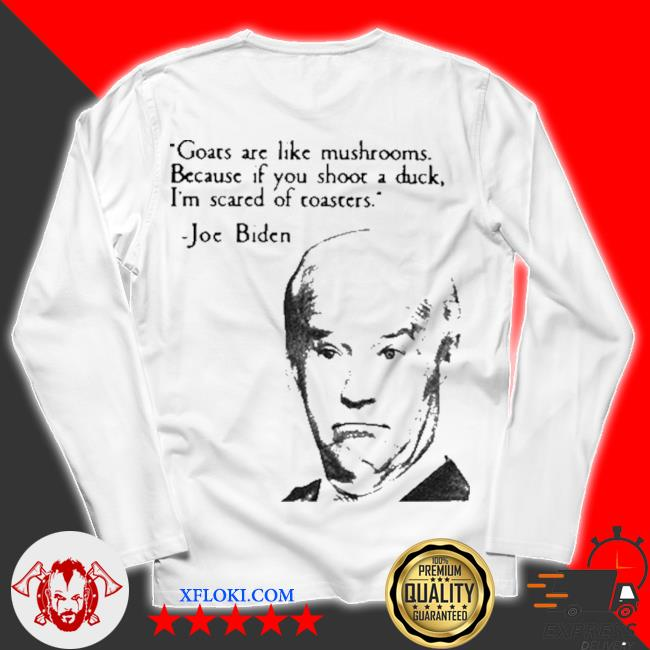 Joe Biden goats are like mushrooms because if you shoot a duck I'm scared of toasters s unisex longsleeve