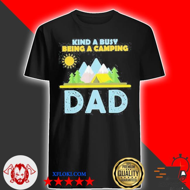 Kind a busy being a camping dad shirt