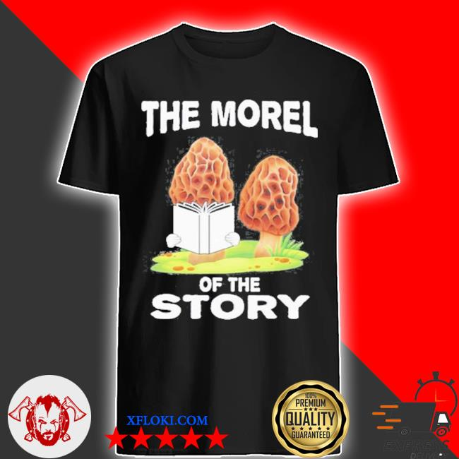 Morel mushroom hunting gift with funny moral of story quote shirt