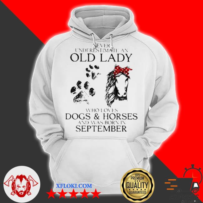 Never underestimate an old lady who loves dogs and horses and was born in september s hoodie