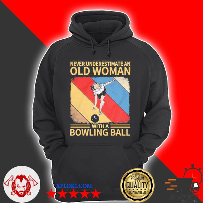 Never underestimate an old woman with a bowling ball s hoodie