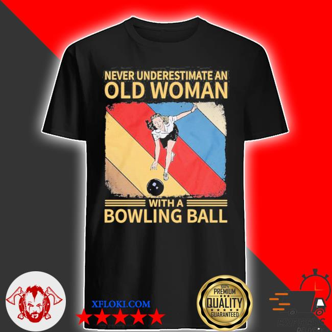 Never underestimate an old woman with a bowling ball shirt