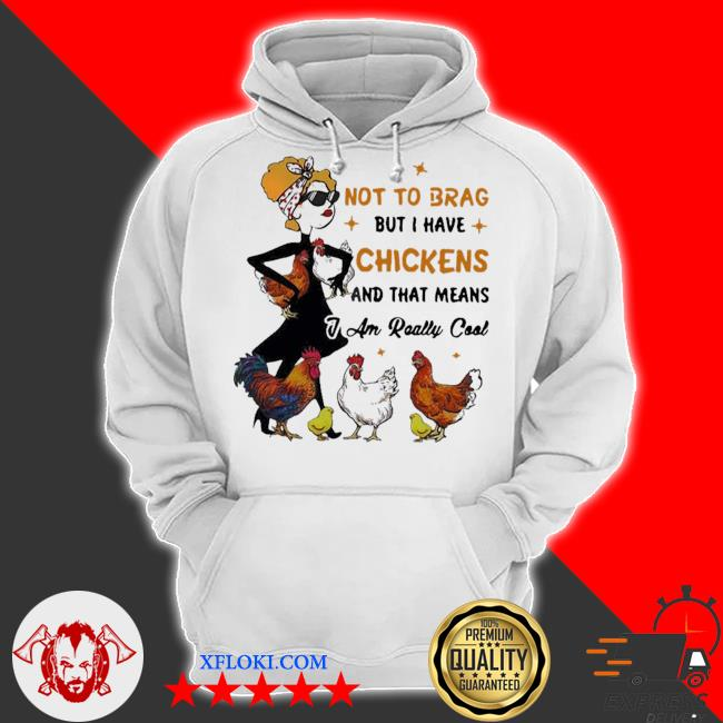 Not to brag but I have chickens and that means I am really cool s hoodie