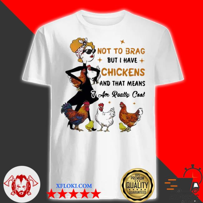 Not to brag but I have chickens and that means I am really cool shirt