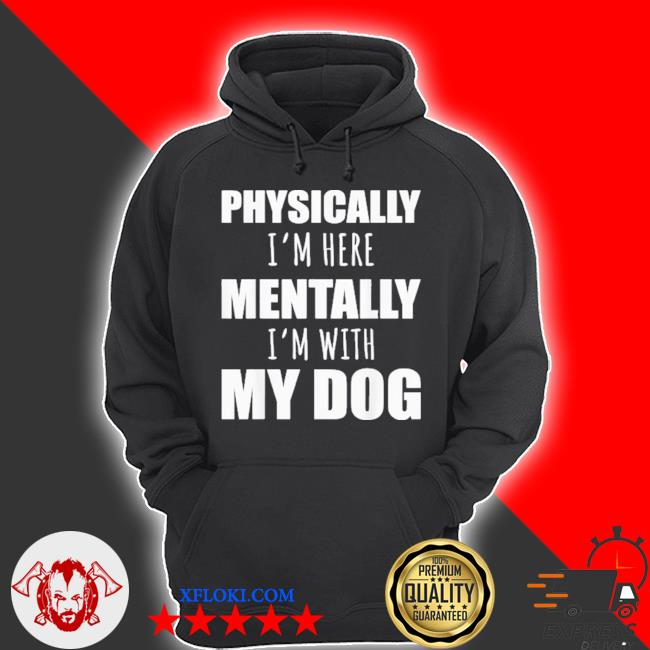 Physically I'm here mentally I'm with my dogs s hoodie