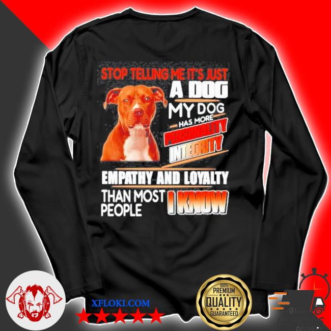 Pitbull stop telling me its just a dog my dog has more personality integrity s longsleeve