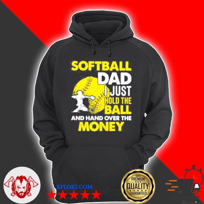 Softball dad I just hold the ball and hand over the money s hoodie
