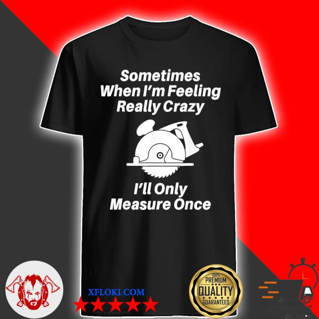 Sometimes when I'm feeling really crazy I'll only measure once shirt