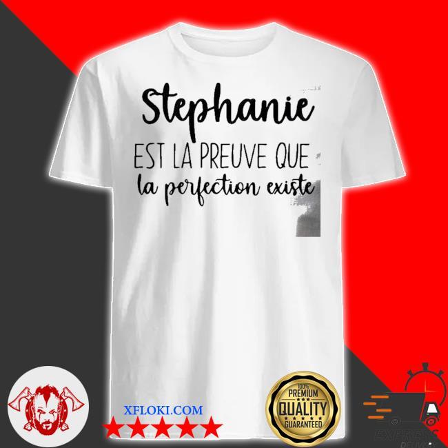 Stephanie est LA preuve que LA perfection existe shirt