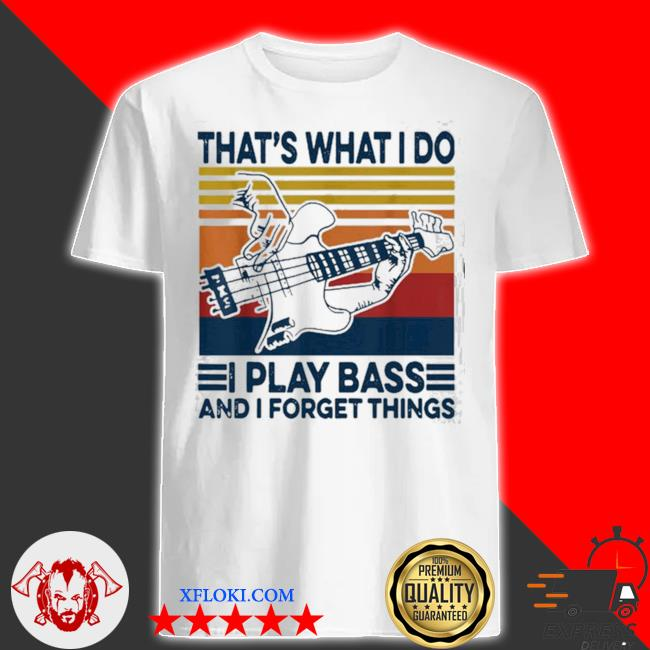 That's what I do I play bass and I forget things vintage shirt