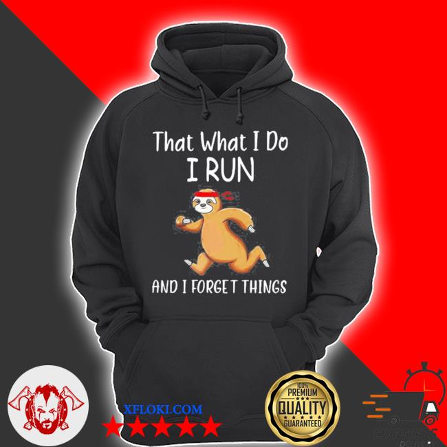 That what I do I run and I forget things sloth s hoodie