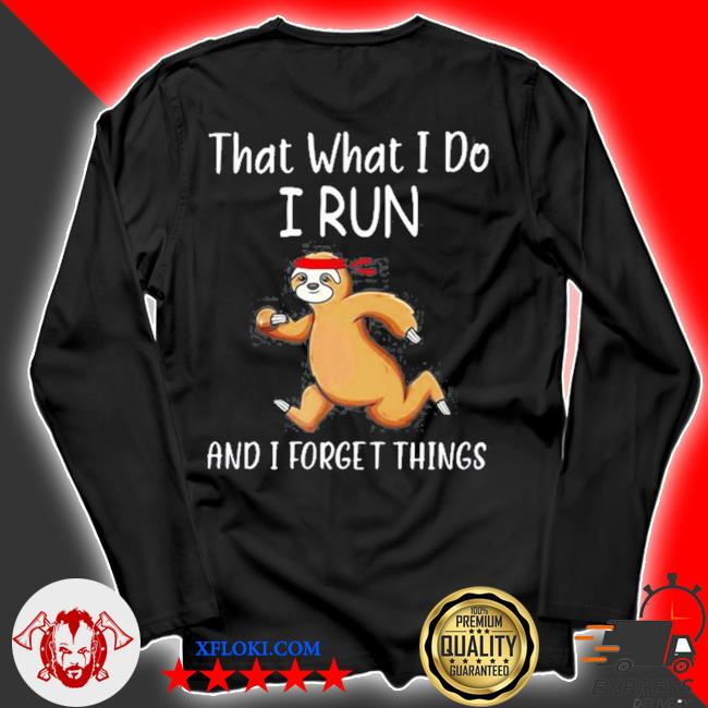 That what I do I run and I forget things sloth s longsleeve