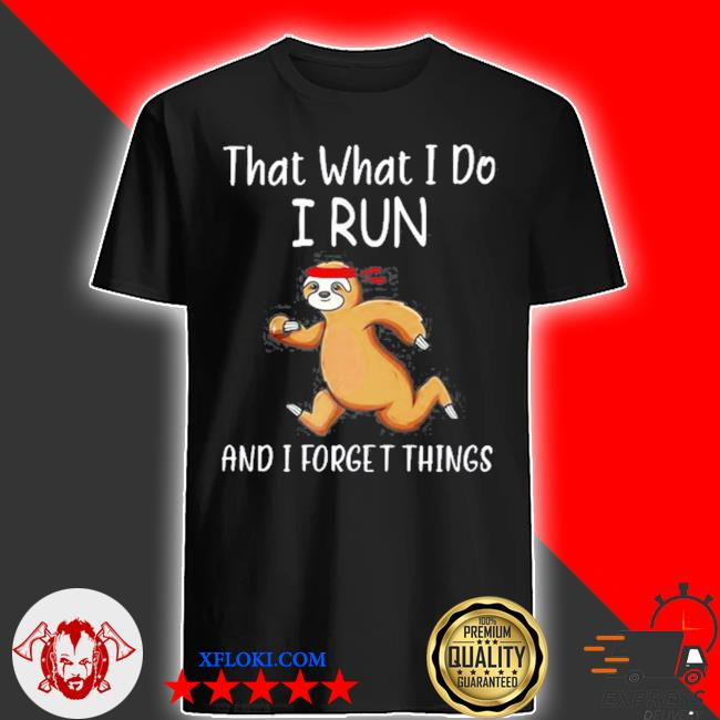 That what I do I run and I forget things sloth shirt