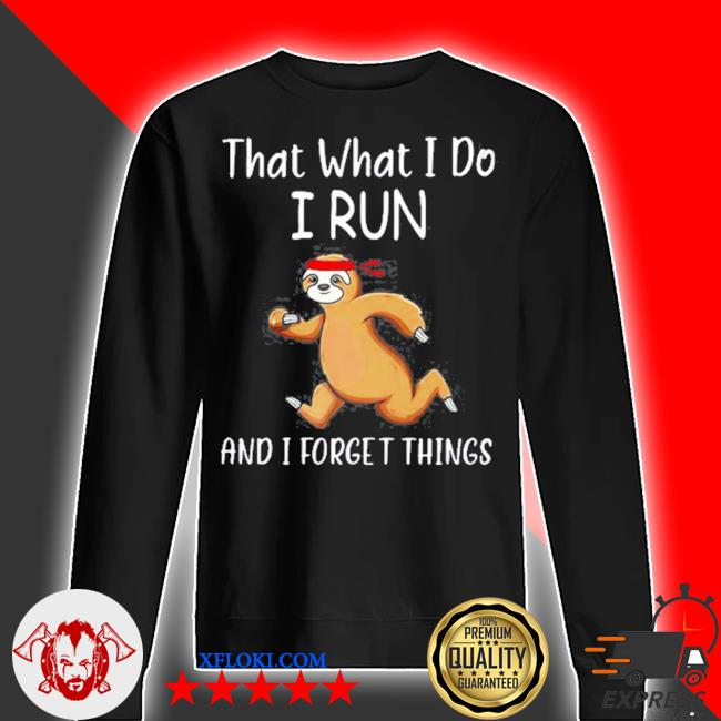That what I do I run and I forget things sloth s sweater