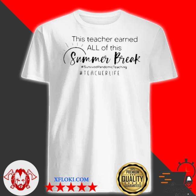 This teacher earned all of this summer break h tearcher life shirt