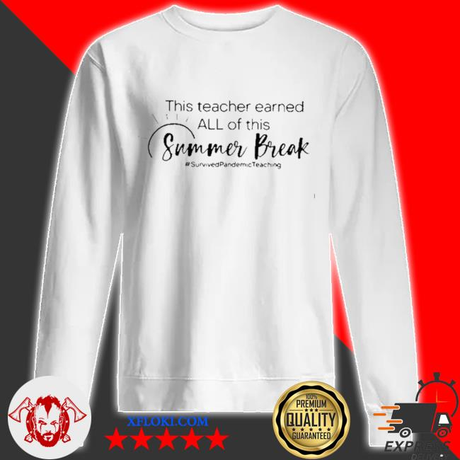 This teacher earned all of this summer break survived pandemic teaching life s sweatshirt