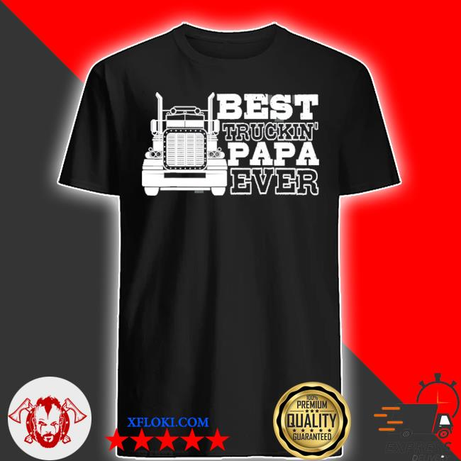 Truck driver dad funny gift best truckin' papa ever shirt