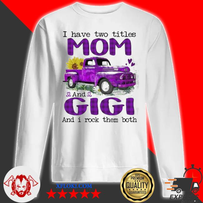 Truck I have two titles mom and gigI and I rock them both new 2021 s sweatshirt