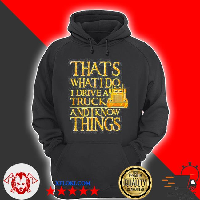 Trucker that's what I do I drive a truck and I know things s hoodie