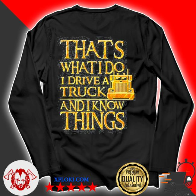 Trucker that's what I do I drive a truck and I know things s longsleeve