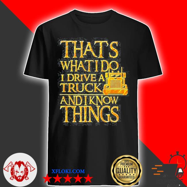 Trucker that's what I do I drive a truck and I know things shirt