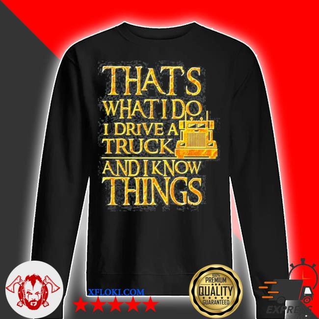 Trucker that's what I do I drive a truck and I know things s sweater