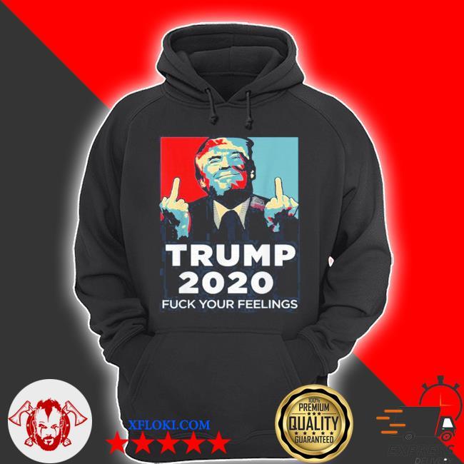 Trump 2020 fuck your feelings vote Trump campaign s hoodie
