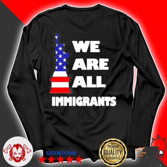 We are all immigrants statue of liberty s longsleeve