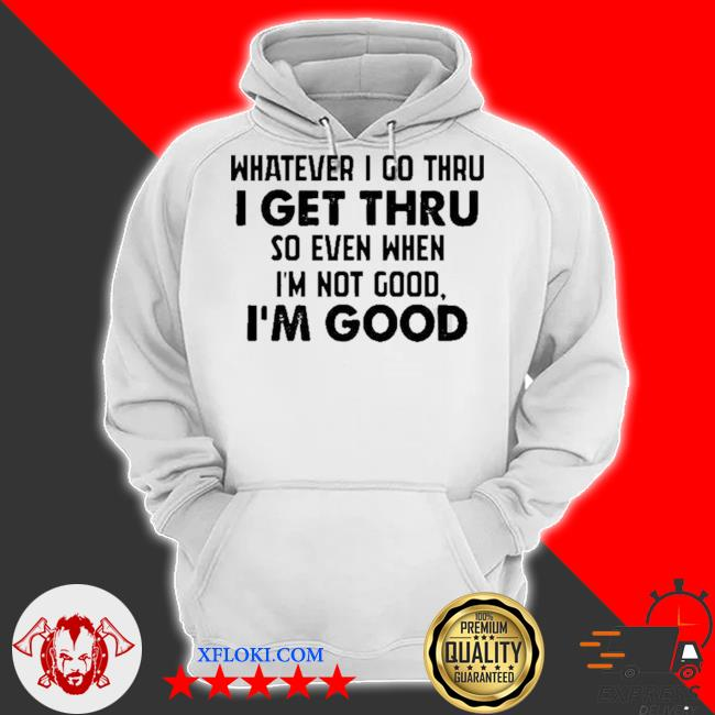 Whatever I go thru I get thru so even when I'm not good I'm good new 2021 s hoodie