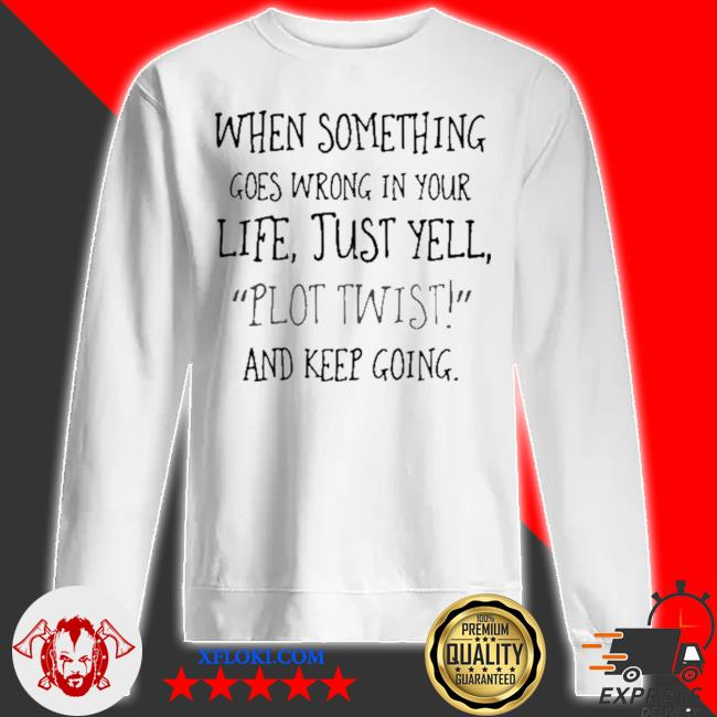 When something goes wrong in your life just yell plot twist and keep going s sweatshirt