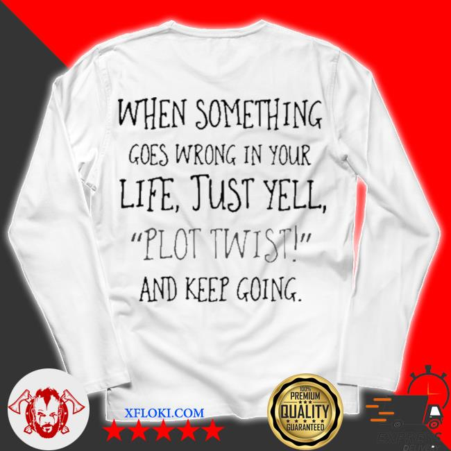 When something goes wrong in your life just yell plot twist and keep going s unisex longsleeve