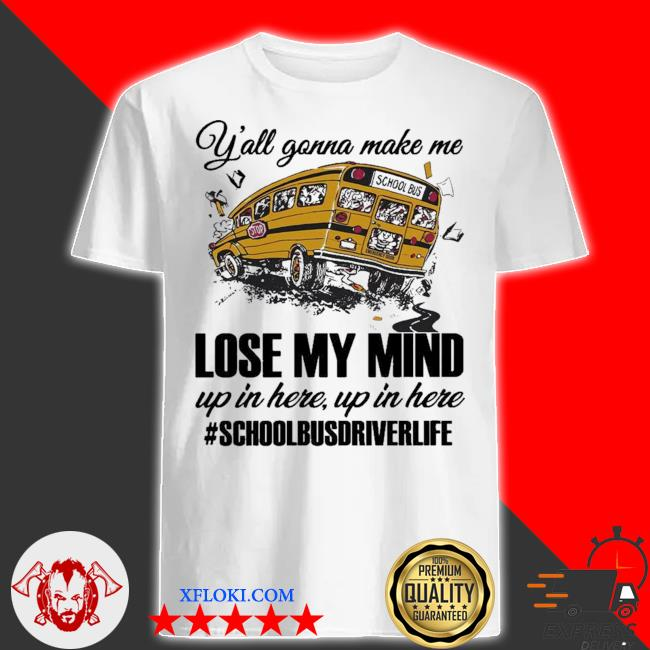 Y'all gonna make me lose my mind up in here up in here #schoolbusdriverlife shirt