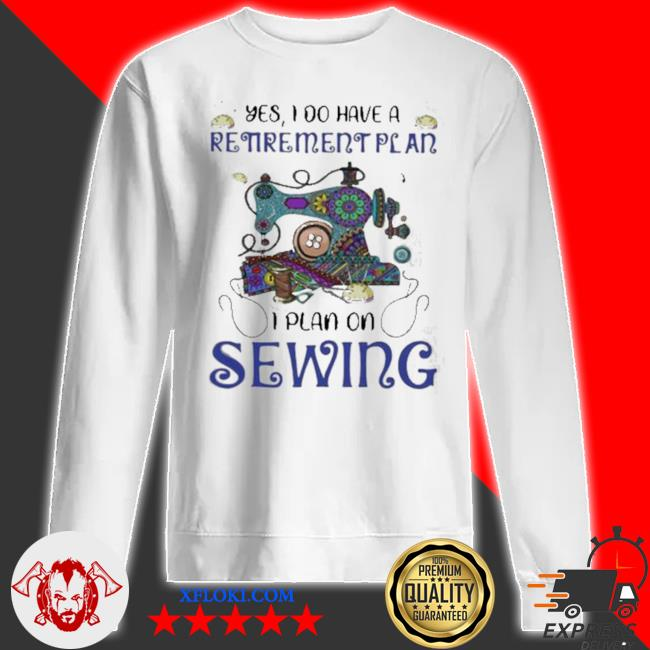 Yes I do retirement plan I plan on sewing s sweatshirt