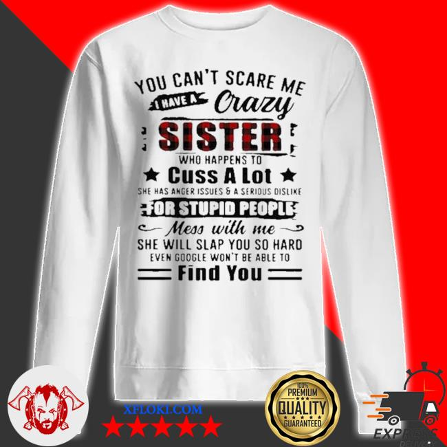 You can't scare me I have a crazy sister for stupid people find you s sweatshirt