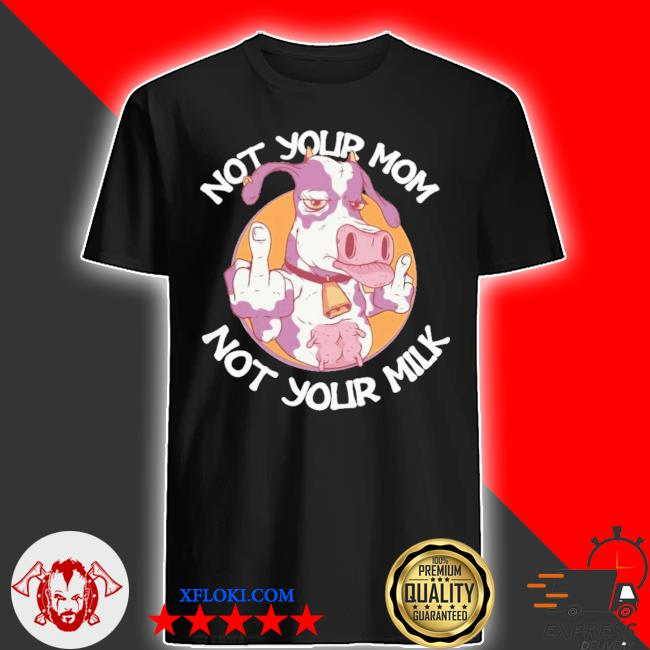 Cow not your mom not your milk shirt