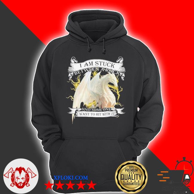 Dragon I Am Stuck Between A Rock And Someone I Want To Hit With It Shirt hoodie